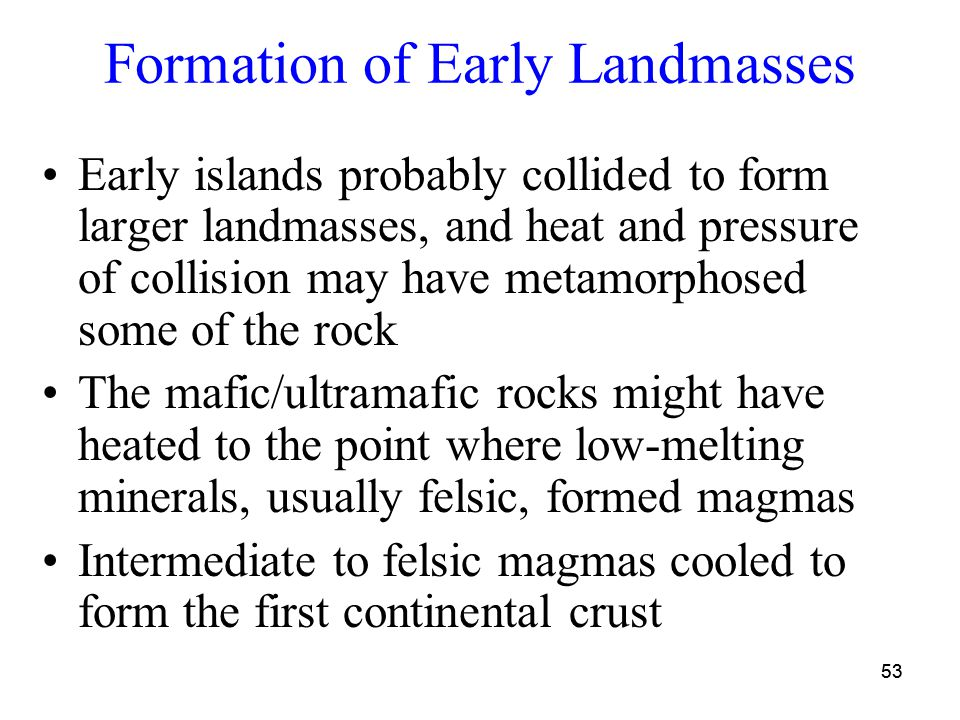 53 Formation of Early Landmasses Early islands probably collided to form larger landmasses, and heat and pressure of collision may have metamorphosed some of the rock The mafic/ultramafic rocks might have heated to the point where low-melting minerals, usually felsic, formed magmas Intermediate to felsic magmas cooled to form the first continental crust