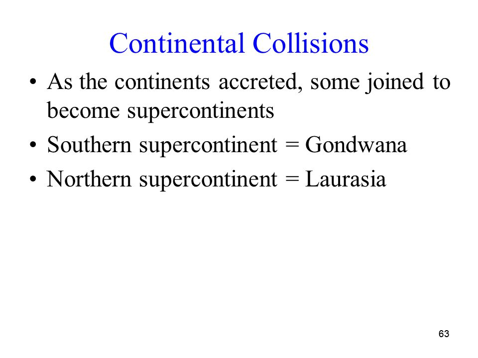 63 Continental Collisions As the continents accreted, some joined to become supercontinents Southern supercontinent = Gondwana Northern supercontinent = Laurasia