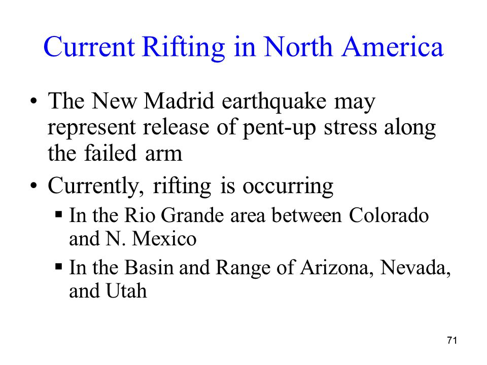 71 Current Rifting in North America The New Madrid earthquake may represent release of pent-up stress along the failed arm Currently, rifting is occurring  In the Rio Grande area between Colorado and N.