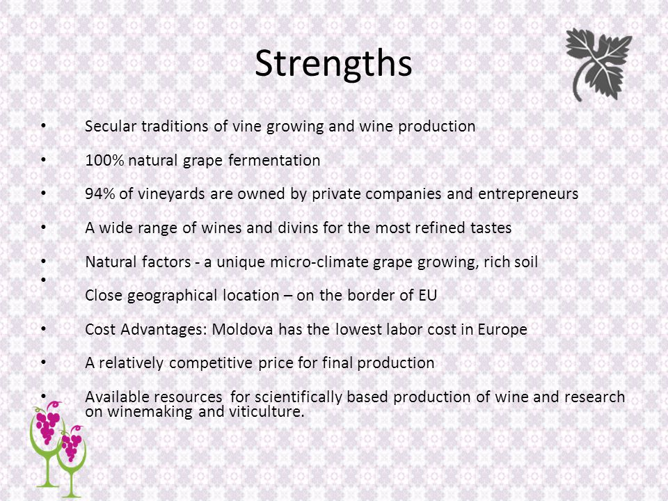 Strengths Secular traditions of vine growing and wine production 100% natural grape fermentation 94% of vineyards are owned by private companies and entrepreneurs A wide range of wines and divins for the most refined tastes Natural factors - a unique micro-climate grape growing, rich soil Close geographical location – on the border of EU Cost Advantages: Moldova has the lowest labor cost in Europe A relatively competitive price for final production Available resources for scientifically based production of wine and research on winemaking and viticulture.