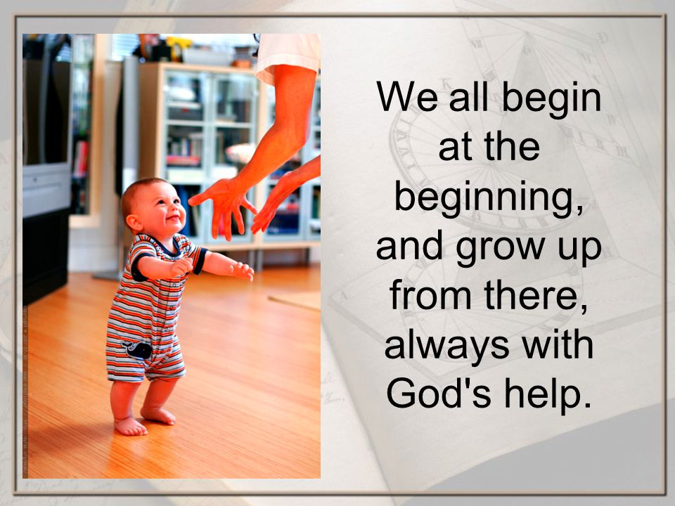 We all begin at the beginning, and grow up from there, always with God s help.