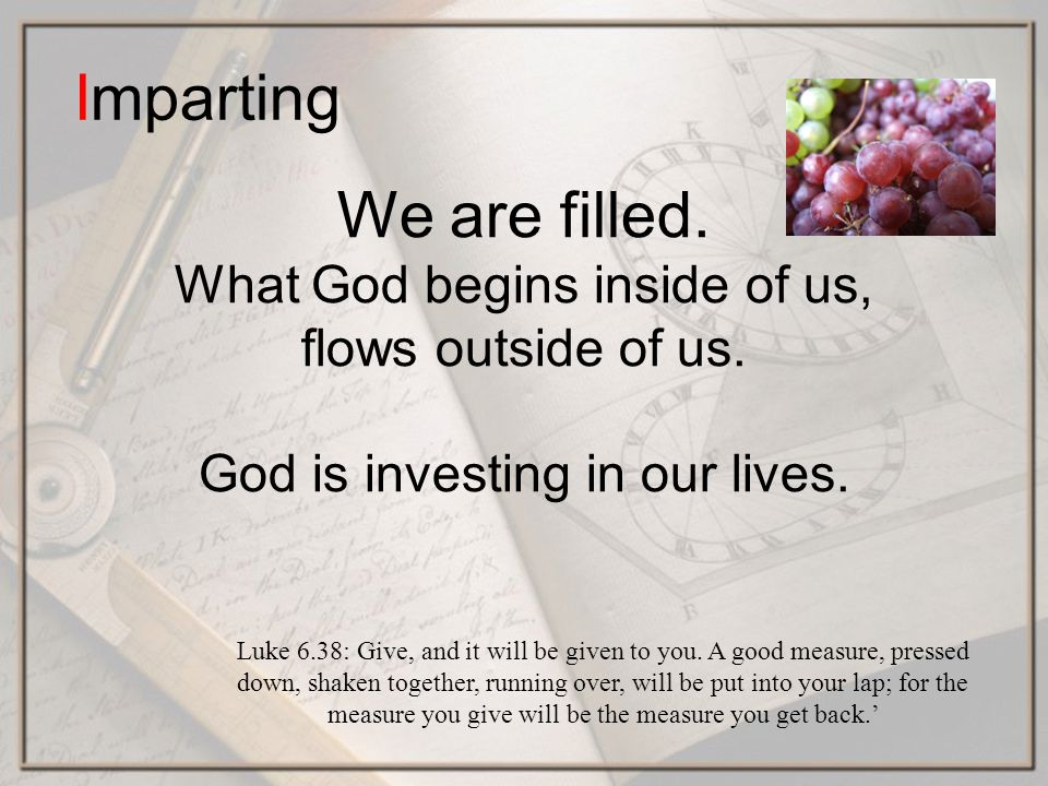 Imparting We are filled. What God begins inside of us, flows outside of us.
