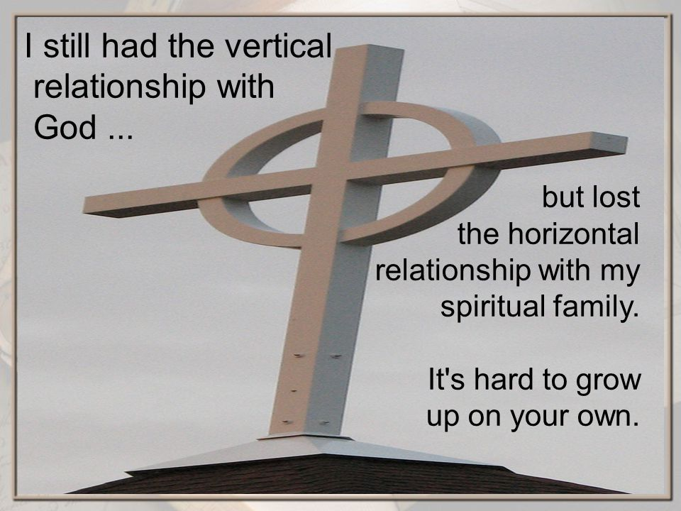 but lost the horizontal relationship with my spiritual family.