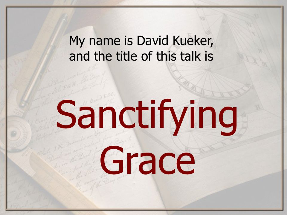 My name is David Kueker, and the title of this talk is Sanctifying Grace