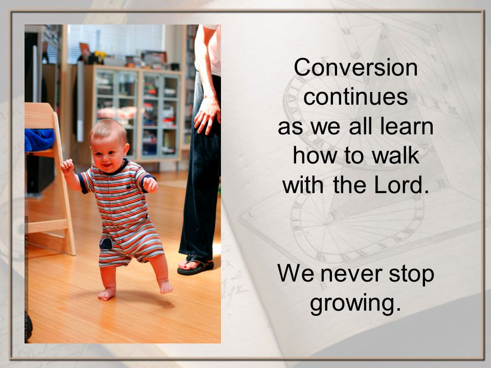 Conversion continues as we all learn how to walk with the Lord. We never stop growing.