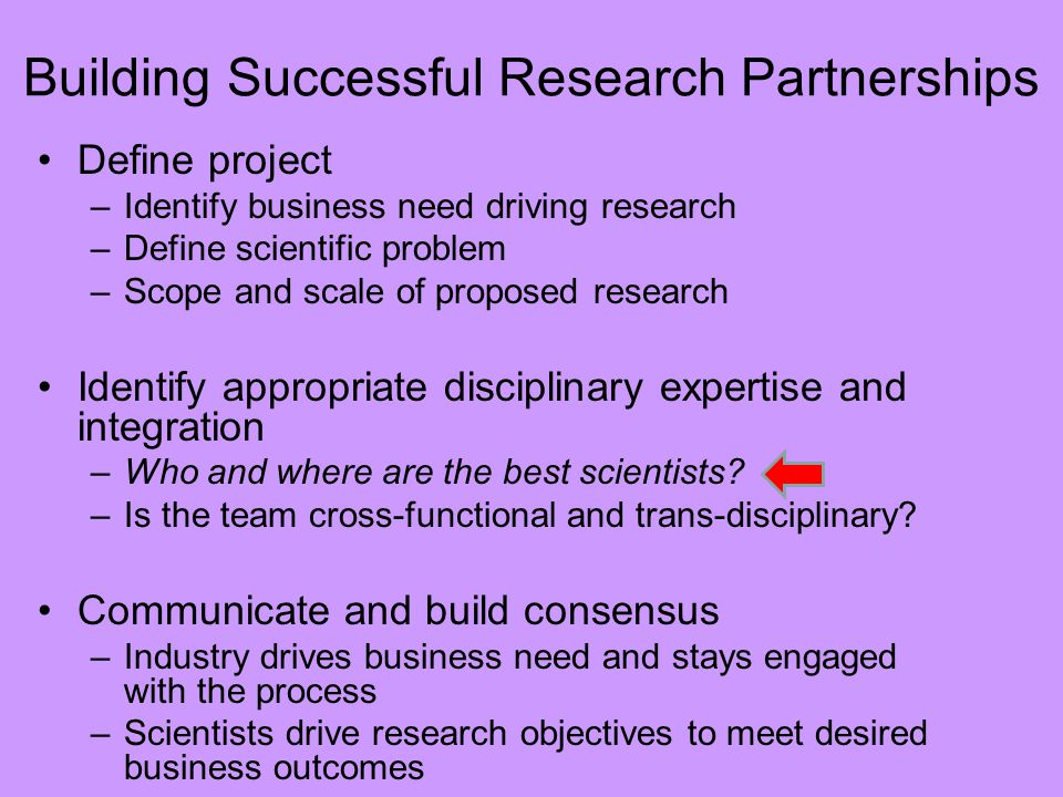 Building Successful Research Partnerships Define project –Identify business need driving research –Define scientific problem –Scope and scale of proposed research Identify appropriate disciplinary expertise and integration –Who and where are the best scientists.