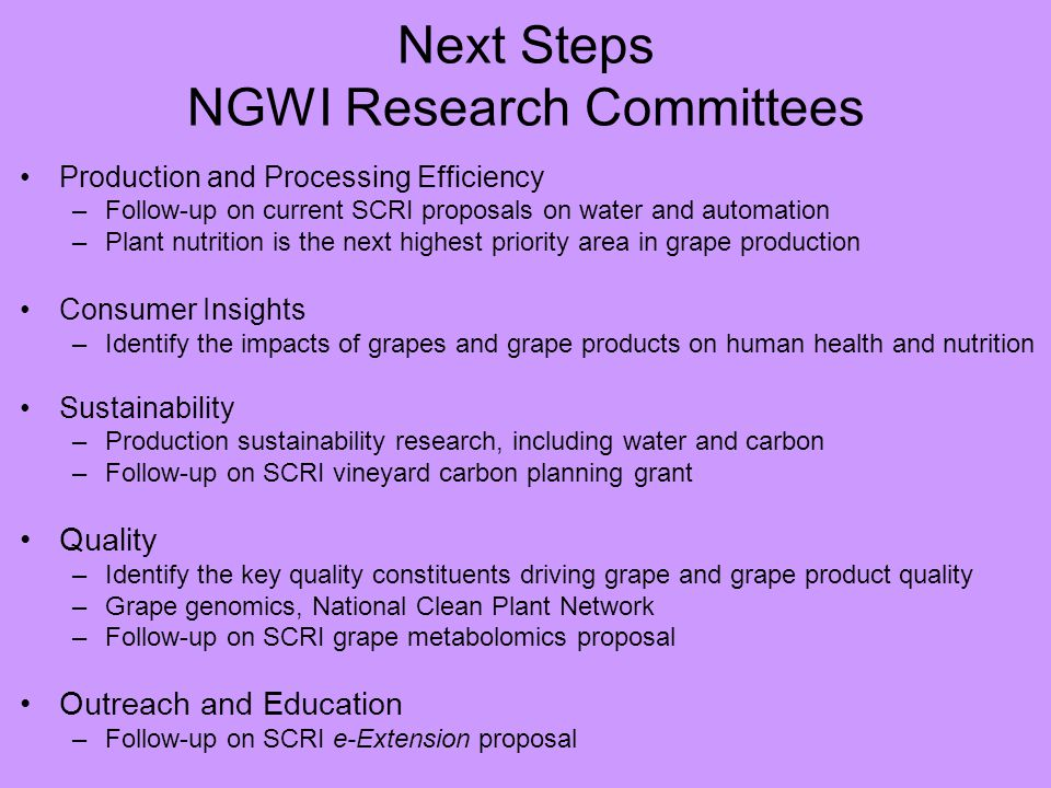 Next Steps NGWI Research Committees Production and Processing Efficiency –Follow-up on current SCRI proposals on water and automation –Plant nutrition is the next highest priority area in grape production Consumer Insights –Identify the impacts of grapes and grape products on human health and nutrition Sustainability –Production sustainability research, including water and carbon –Follow-up on SCRI vineyard carbon planning grant Quality –Identify the key quality constituents driving grape and grape product quality –Grape genomics, National Clean Plant Network –Follow-up on SCRI grape metabolomics proposal Outreach and Education –Follow-up on SCRI e-Extension proposal