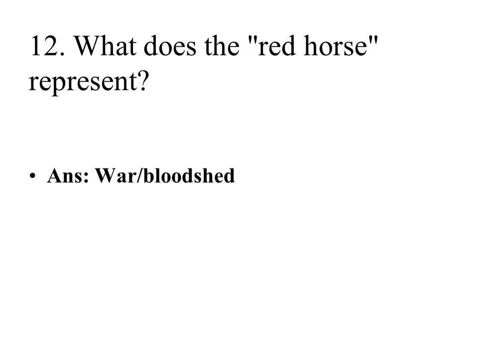 12. What does the red horse represent Ans: War/bloodshed