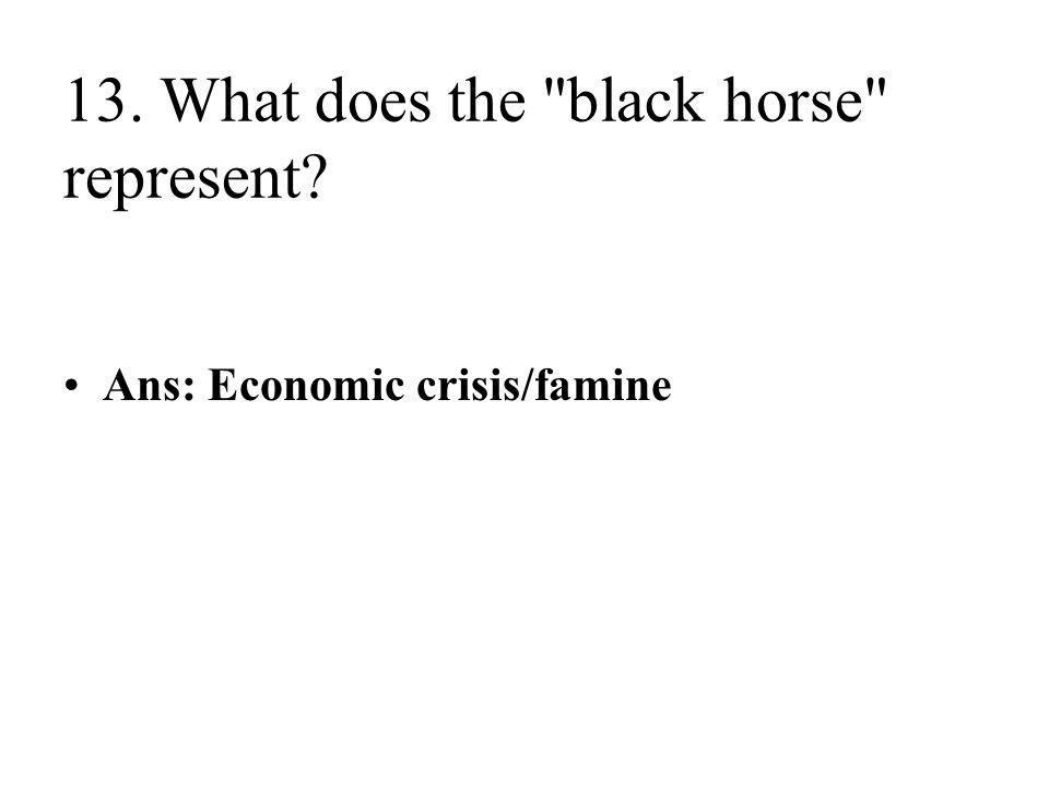 13. What does the black horse represent Ans: Economic crisis/famine