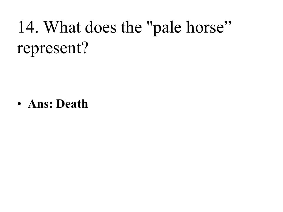 14. What does the pale horse represent Ans: Death