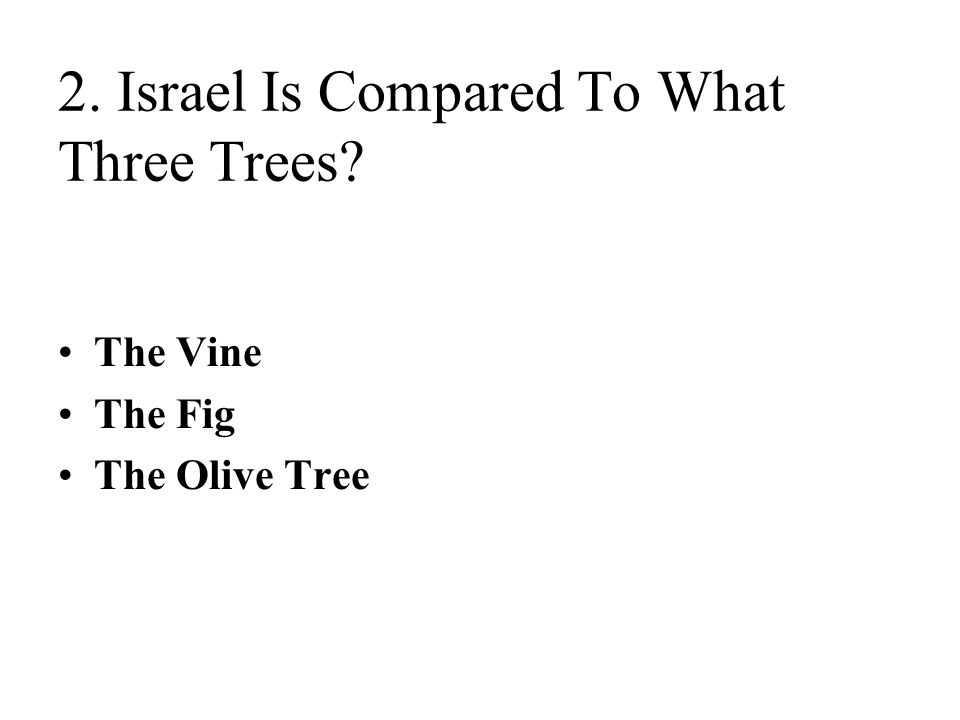 2. Israel Is Compared To What Three Trees? The Vine The Fig The Olive Tree