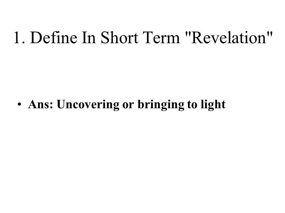 1. Define In Short Term Revelation Ans: Uncovering or bringing to light