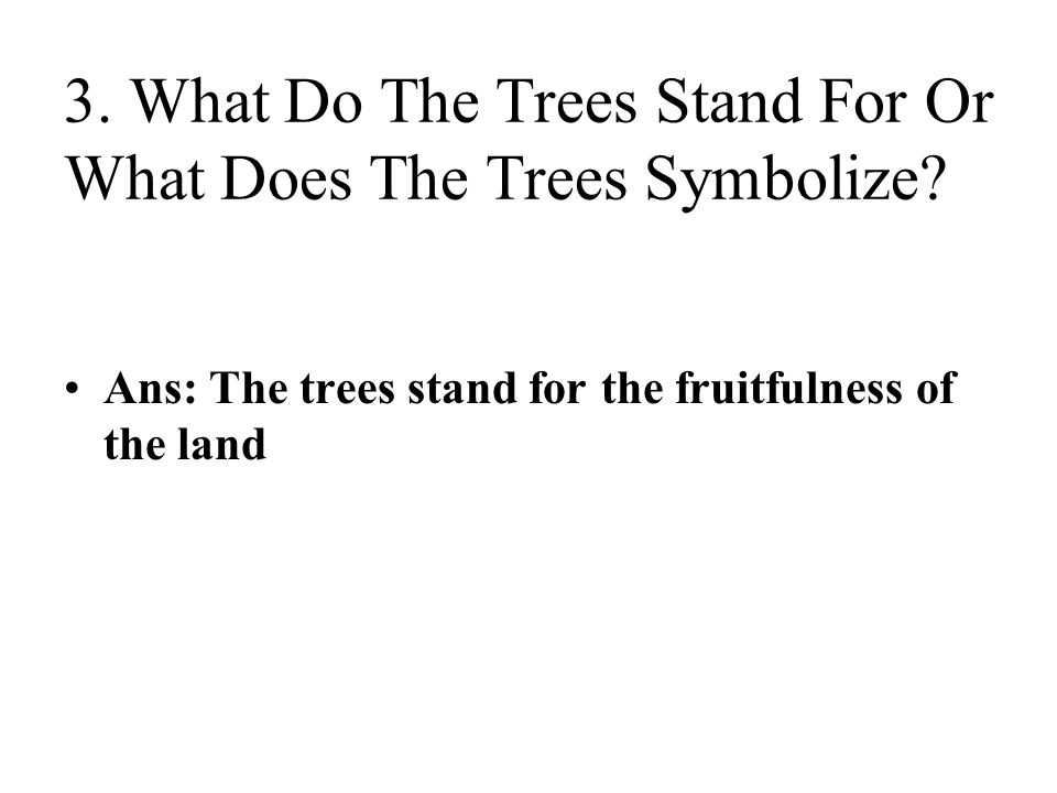 3. What Do The Trees Stand For Or What Does The Trees Symbolize? Ans: The trees stand for the fruitfulness of the land