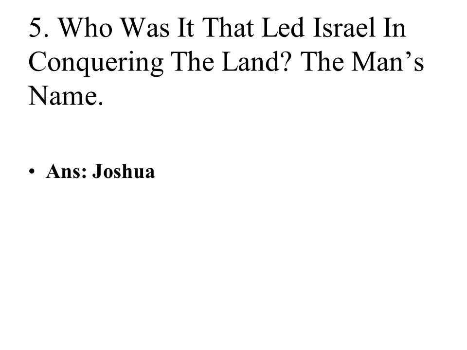 5. Who Was It That Led Israel In Conquering The Land The Man's Name. Ans: Joshua