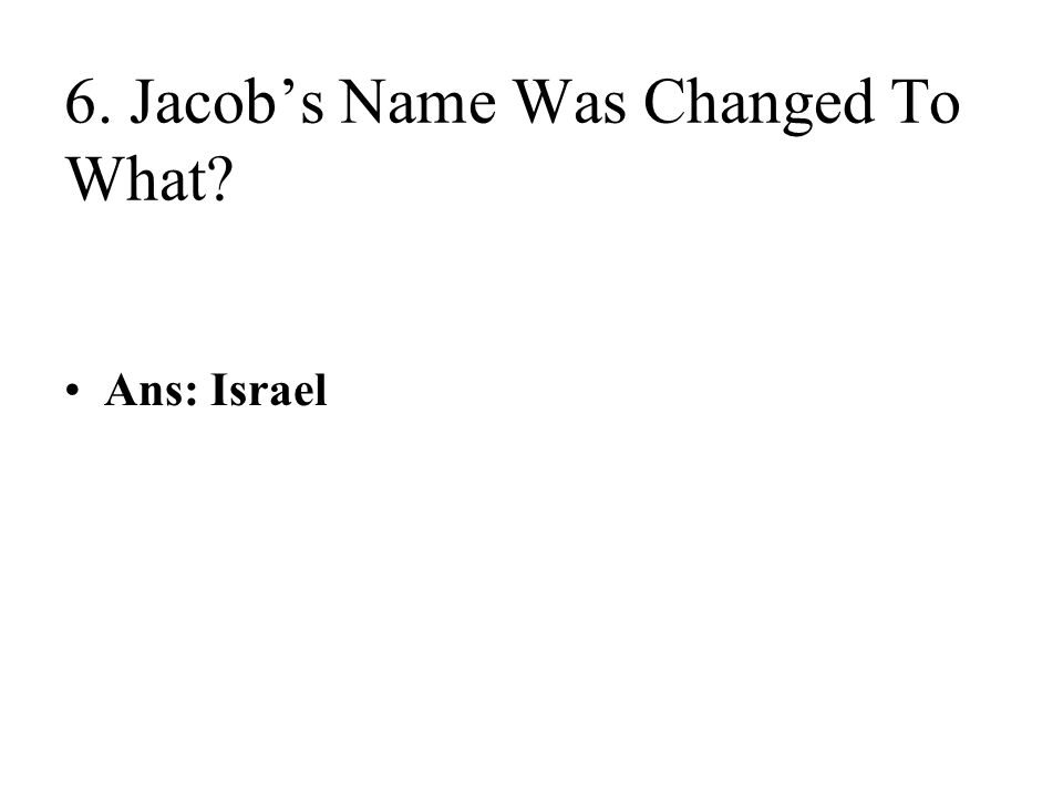 6. Jacob's Name Was Changed To What Ans: Israel