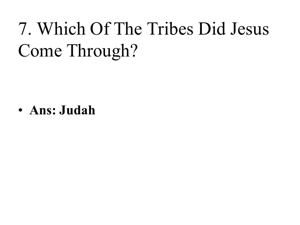 7. Which Of The Tribes Did Jesus Come Through? Ans: Judah