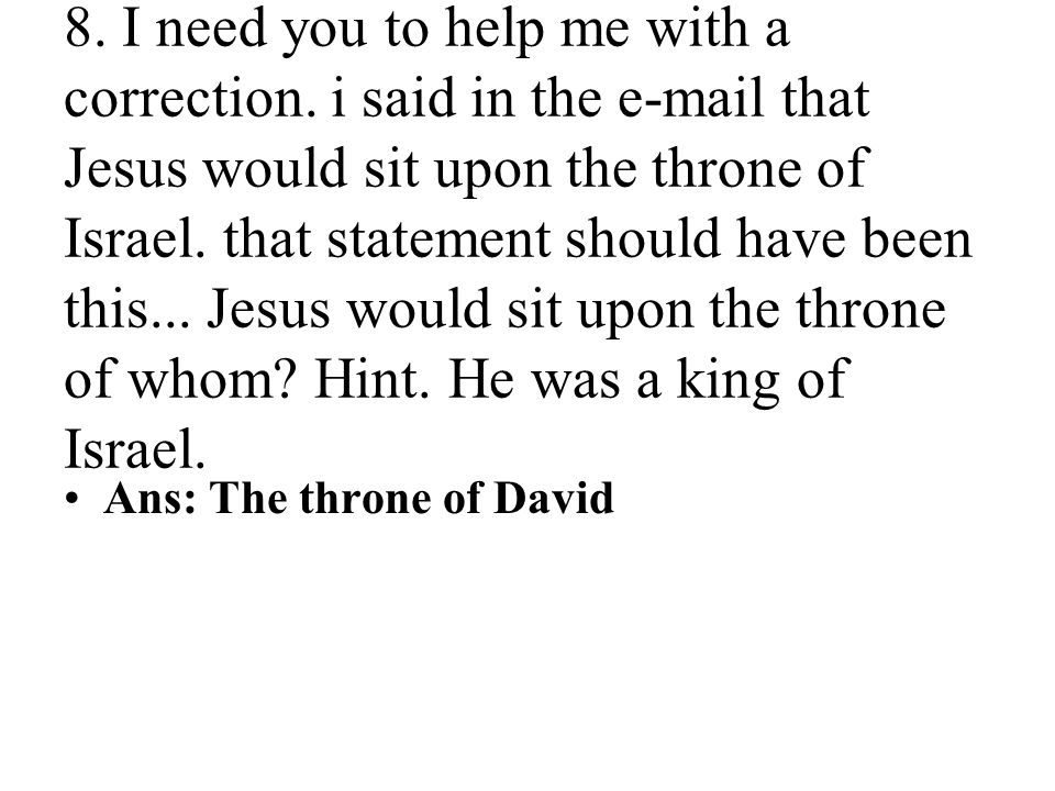 8. I need you to help me with a correction. i said in the e-mail that Jesus would sit upon the throne of Israel. that statement should have been this.