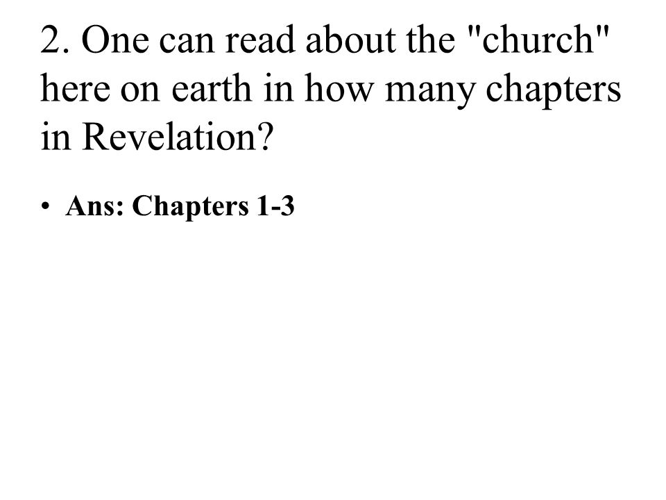 2. One can read about the church here on earth in how many chapters in Revelation.
