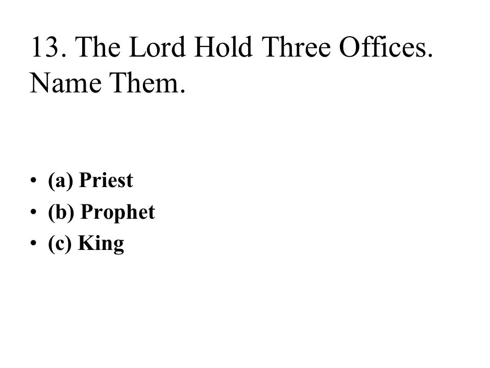 13. The Lord Hold Three Offices. Name Them. (a) Priest (b) Prophet (c) King