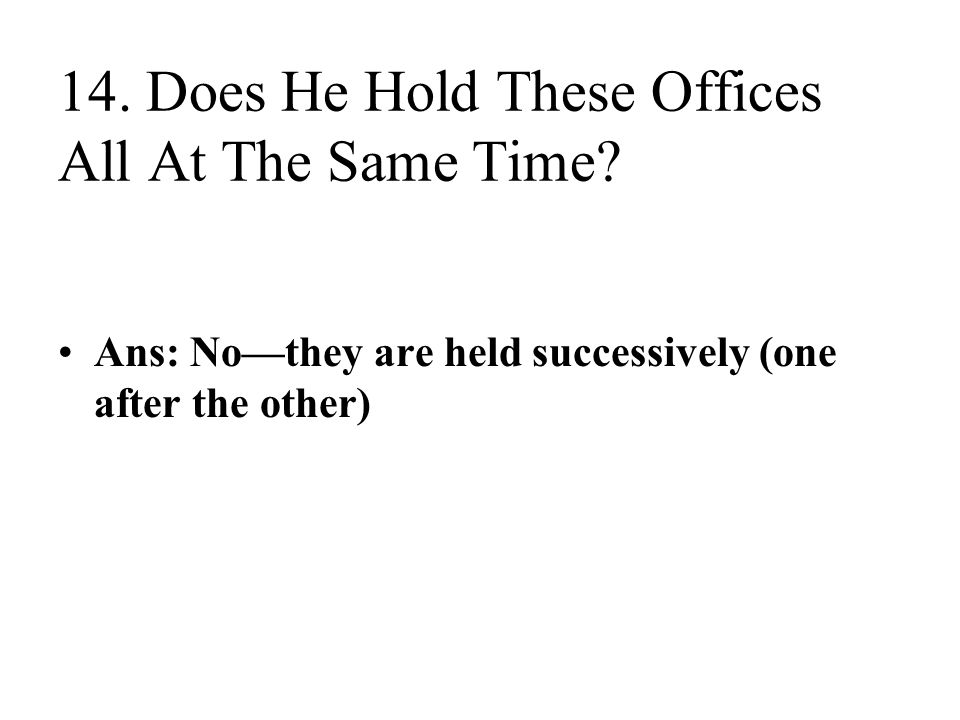 14. Does He Hold These Offices All At The Same Time? Ans: No—they are held successively (one after the other)