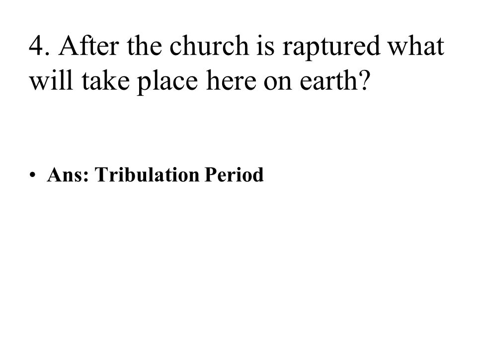 4. After the church is raptured what will take place here on earth Ans: Tribulation Period