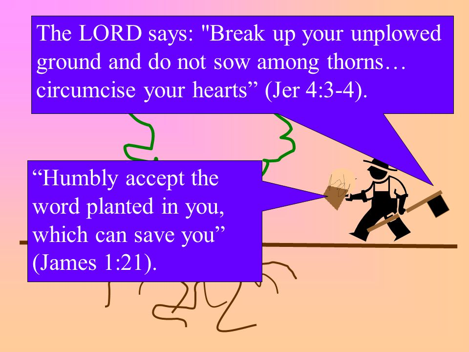 Humbly accept the word planted in you, which can save you (James 1:21).