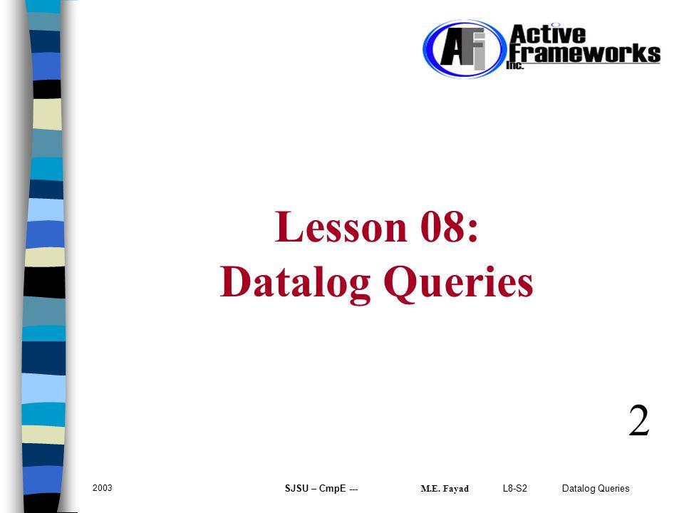 L8-S2 Datalog Queries 2003 SJSU – CmpE --- M.E. Fayad 2 Lesson 08: Datalog Queries
