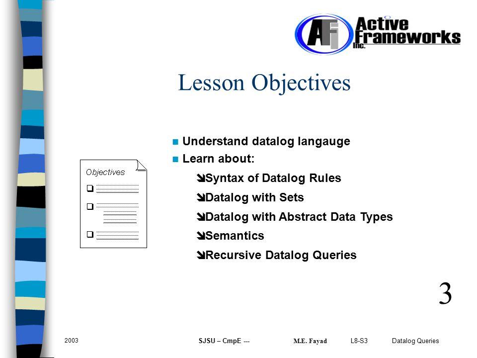 L8-S3 Datalog Queries 2003 SJSU – CmpE --- M.E. Fayad Lesson Objectives 3 Understand datalog langauge Learn about: î Syntax of Datalog Rules î Datalog