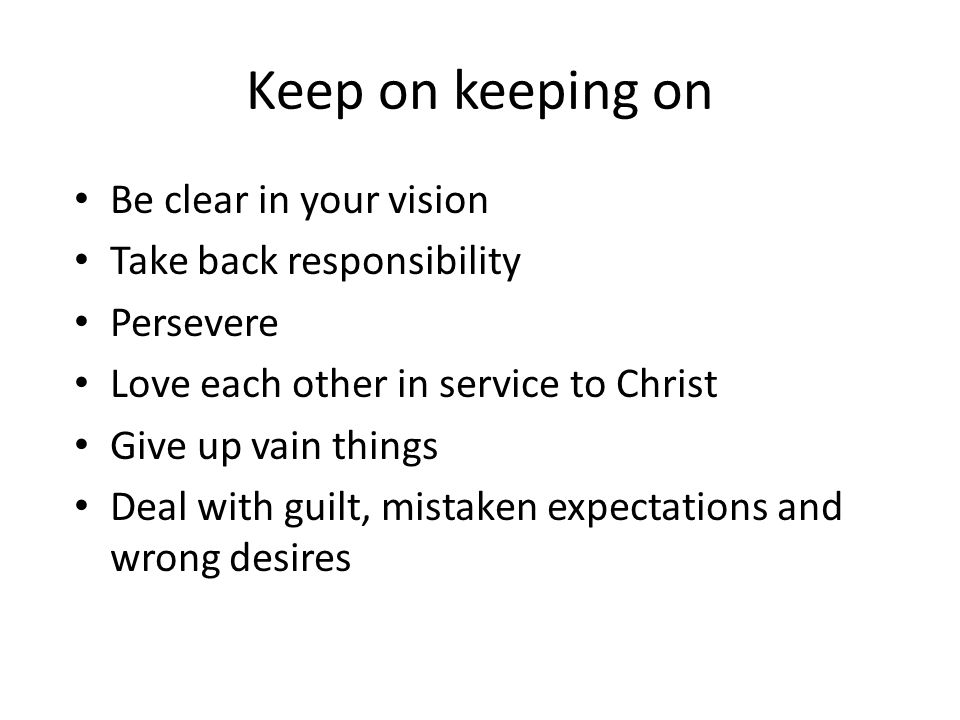 Keep on keeping on Be clear in your vision Take back responsibility Persevere Love each other in service to Christ Give up vain things Deal with guilt, mistaken expectations and wrong desires