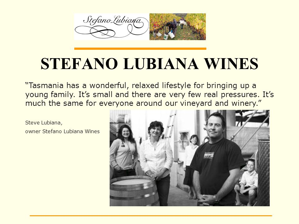 STEFANO LUBIANA WINES Tasmania has a wonderful, relaxed lifestyle for bringing up a young family.