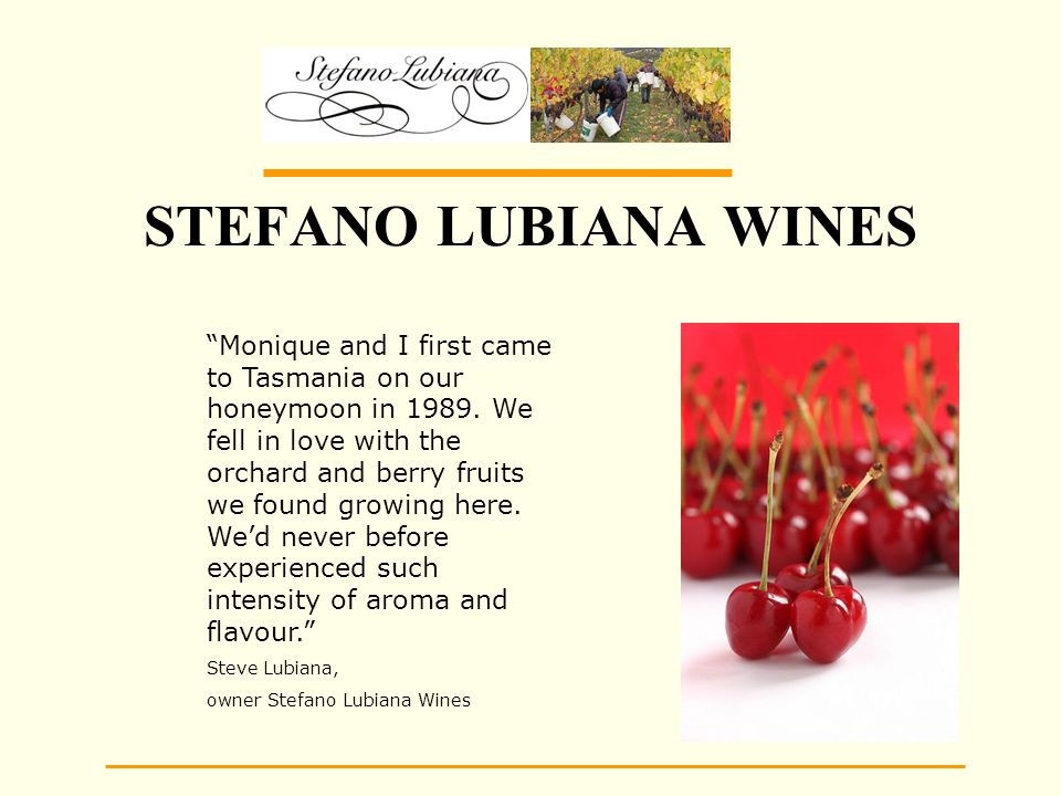 STEFANO LUBIANA WINES Monique and I first came to Tasmania on our honeymoon in 1989.