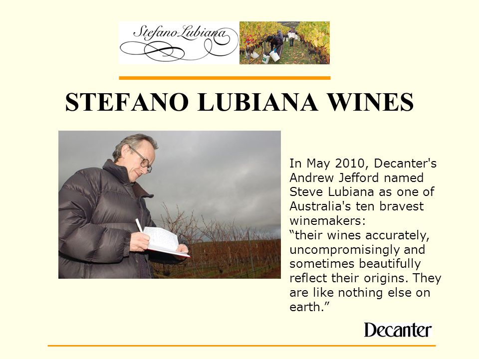 STEFANO LUBIANA WINES In May 2010, Decanter s Andrew Jefford named Steve Lubiana as one of Australia s ten bravest winemakers: their wines accurately, uncompromisingly and sometimes beautifully reflect their origins.