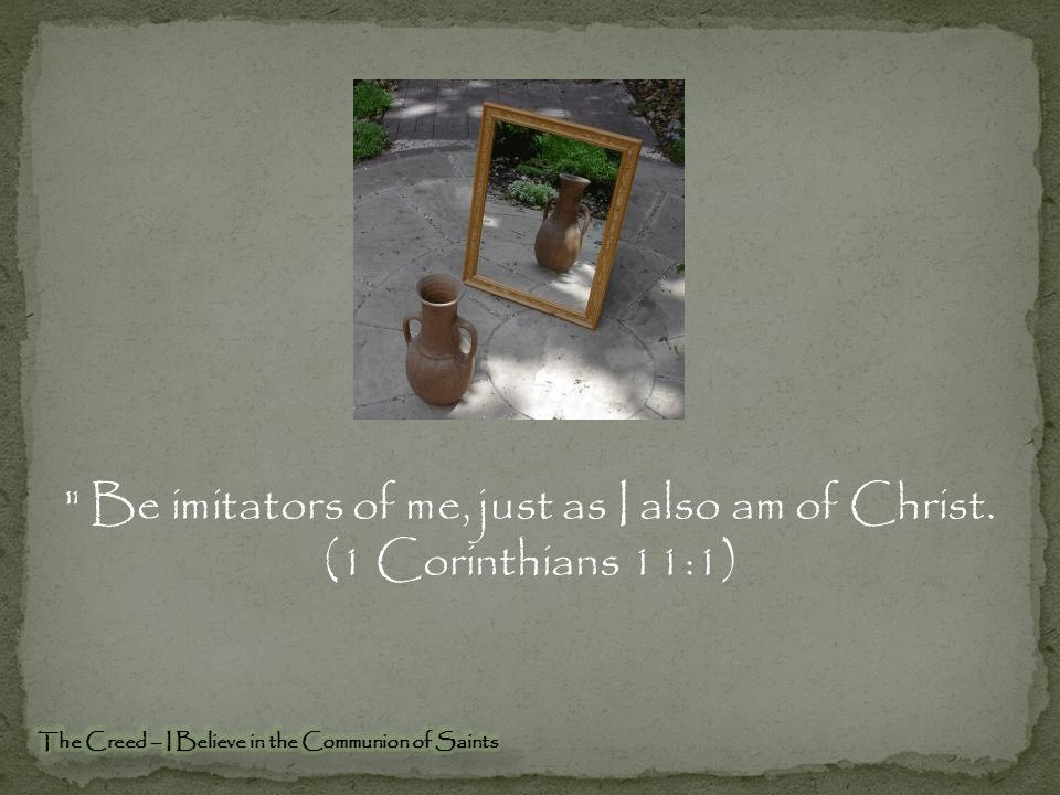 Be imitators of me, just as I also am of Christ. (1 Corinthians 11:1)