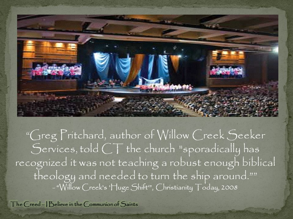 Greg Pritchard, author of Willow Creek Seeker Services, told CT the church sporadically has recognized it was not teaching a robust enough biblical theology and needed to turn the ship around. - Willow Creek s Huge Shift' , Christianity Today, 2008