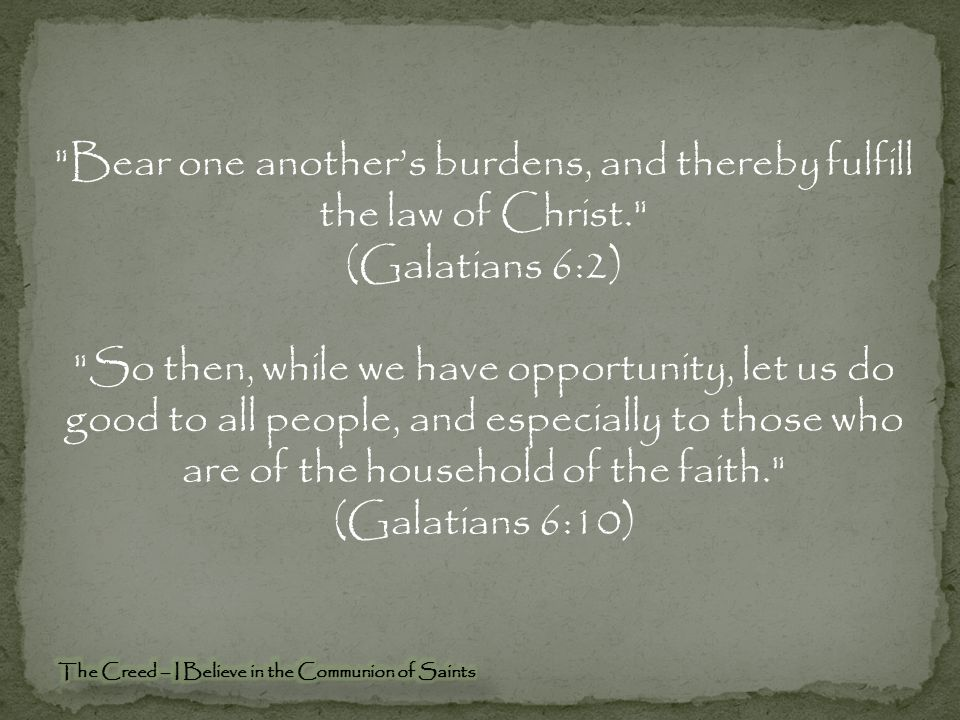 Bear one another's burdens, and thereby fulfill the law of Christ. (Galatians 6:2) So then, while we have opportunity, let us do good to all people, and especially to those who are of the household of the faith. (Galatians 6:10)