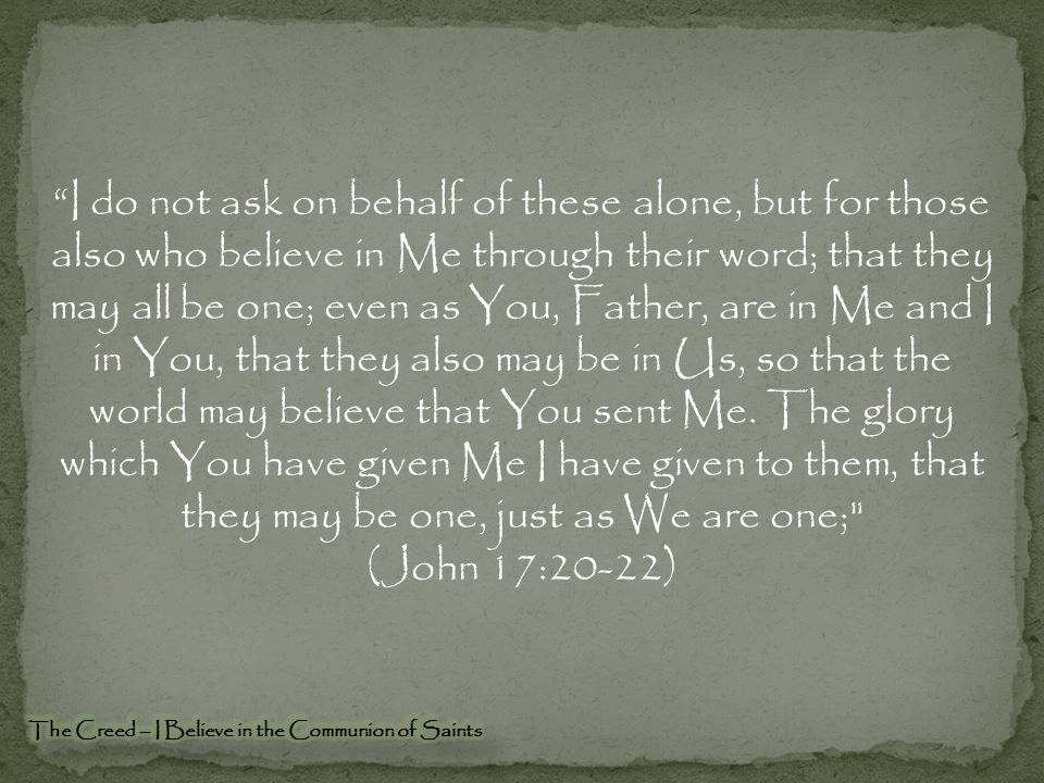 I do not ask on behalf of these alone, but for those also who believe in Me through their word; that they may all be one; even as You, Father, are in Me and I in You, that they also may be in Us, so that the world may believe that You sent Me.