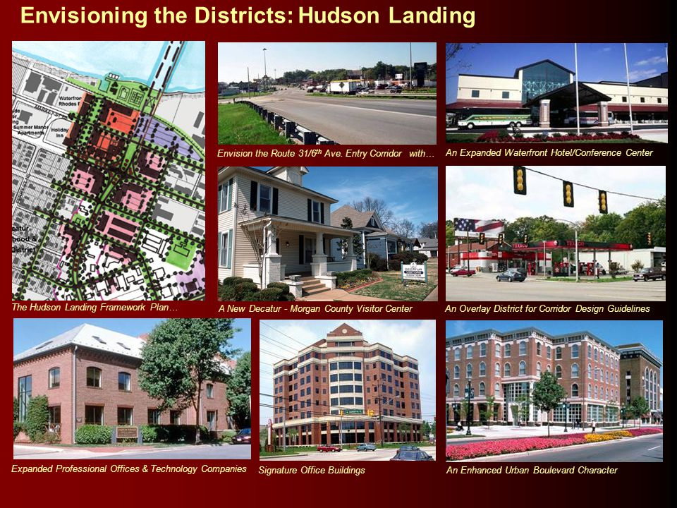 Envisioning the Districts: Hudson Landing The Hudson Landing Framework Plan… Expanded Professional Offices & Technology Companies Signature Office Buildings An Enhanced Urban Boulevard Character A New Decatur - Morgan County Visitor Center An Overlay District for Corridor Design Guidelines Envision the Route 31/6 th Ave.