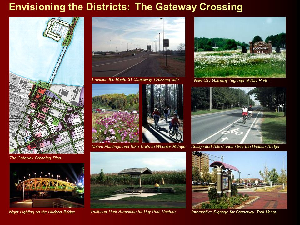 Envisioning the Districts: The Gateway Crossing Envision the Route 31 Causeway Crossing with… Trailhead Park Amenities for Day Park Visitors Native Plantings and Bike Trails to Wheeler Refuge Designated Bike Lanes Over the Hudson Bridge New City Gateway Signage at Day Park… Interpretive Signage for Causeway Trail Users The Gateway Crossing Plan… Night Lighting on the Hudson Bridge