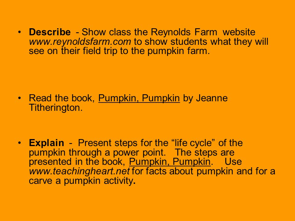 Describe - Show class the Reynolds Farm website www.reynoldsfarm.com to show students what they will see on their field trip to the pumpkin farm.