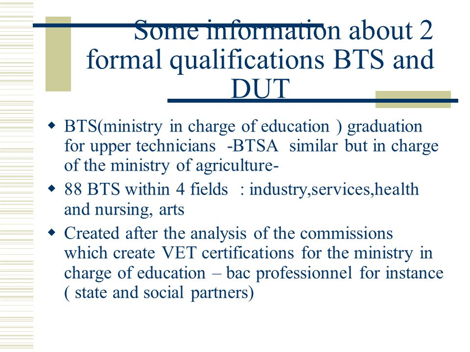 Some information about 2 formal qualifications BTS and DUT  BTS(ministry in charge of education ) graduation for upper technicians -BTSA similar but in charge of the ministry of agriculture-  88 BTS within 4 fields : industry,services,health and nursing, arts  Created after the analysis of the commissions which create VET certifications for the ministry in charge of education – bac professionnel for instance ( state and social partners)