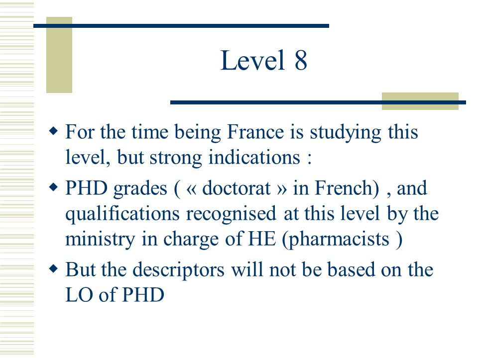 Level 8  For the time being France is studying this level, but strong indications :  PHD grades ( « doctorat » in French), and qualifications recognised at this level by the ministry in charge of HE (pharmacists )  But the descriptors will not be based on the LO of PHD