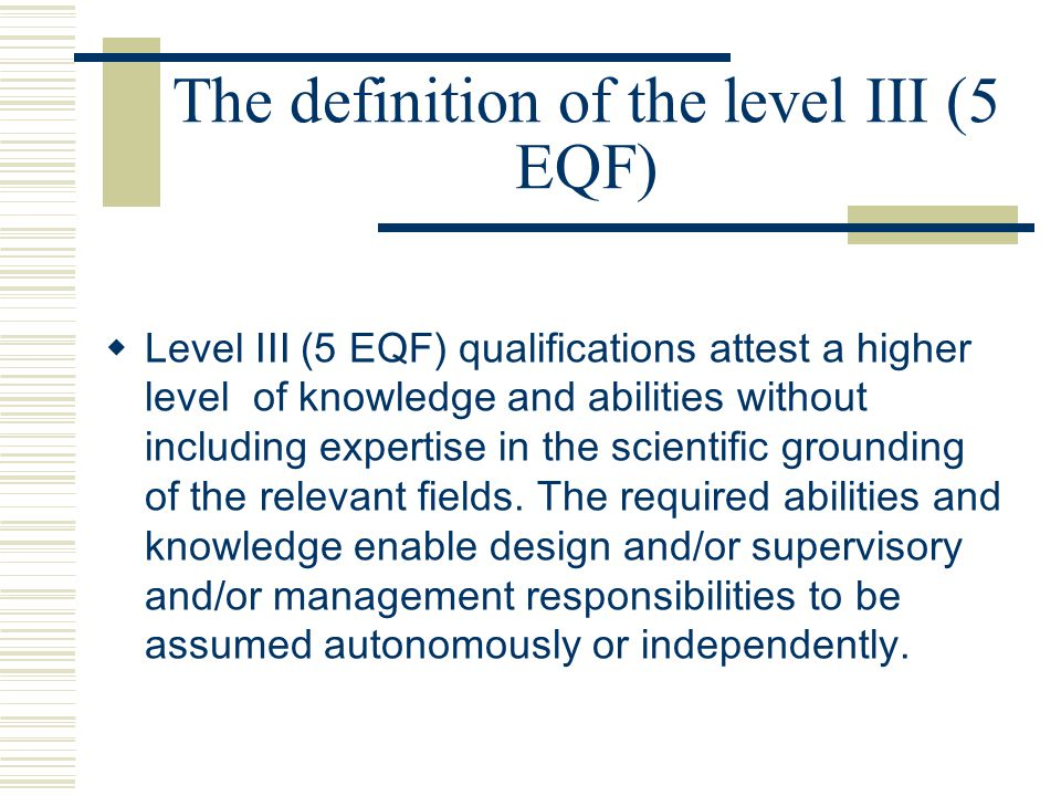 The definition of the level III (5 EQF)  Level III (5 EQF) qualifications attest a higher level of knowledge and abilities without including expertise in the scientific grounding of the relevant fields.