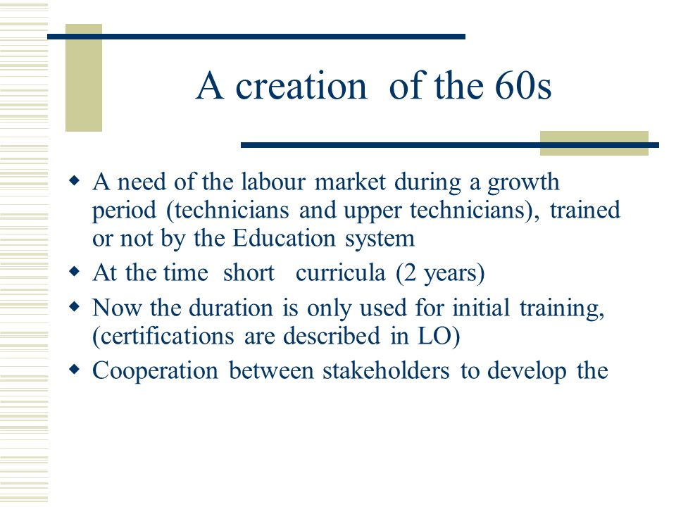 A creation of the 60s  A need of the labour market during a growth period (technicians and upper technicians), trained or not by the Education system  At the time short curricula (2 years)  Now the duration is only used for initial training, (certifications are described in LO)  Cooperation between stakeholders to develop the