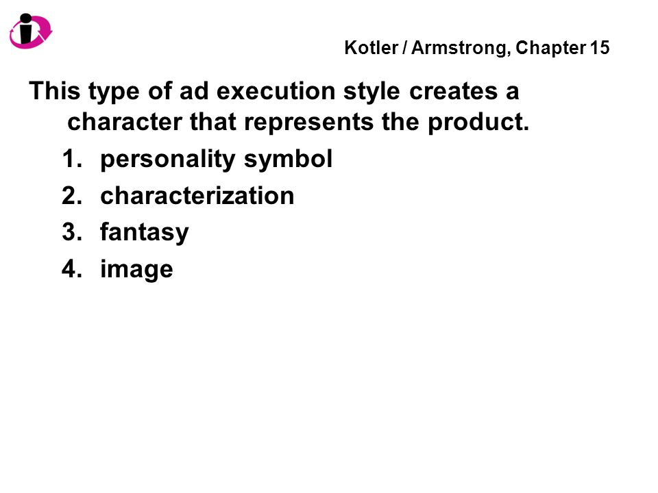 Kotler / Armstrong, Chapter 15 This type of ad execution style creates a character that represents the product.