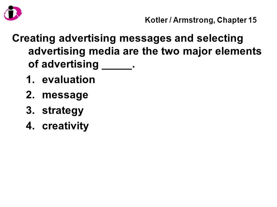 Kotler / Armstrong, Chapter 15 Creating advertising messages and selecting advertising media are the two major elements of advertising _____.