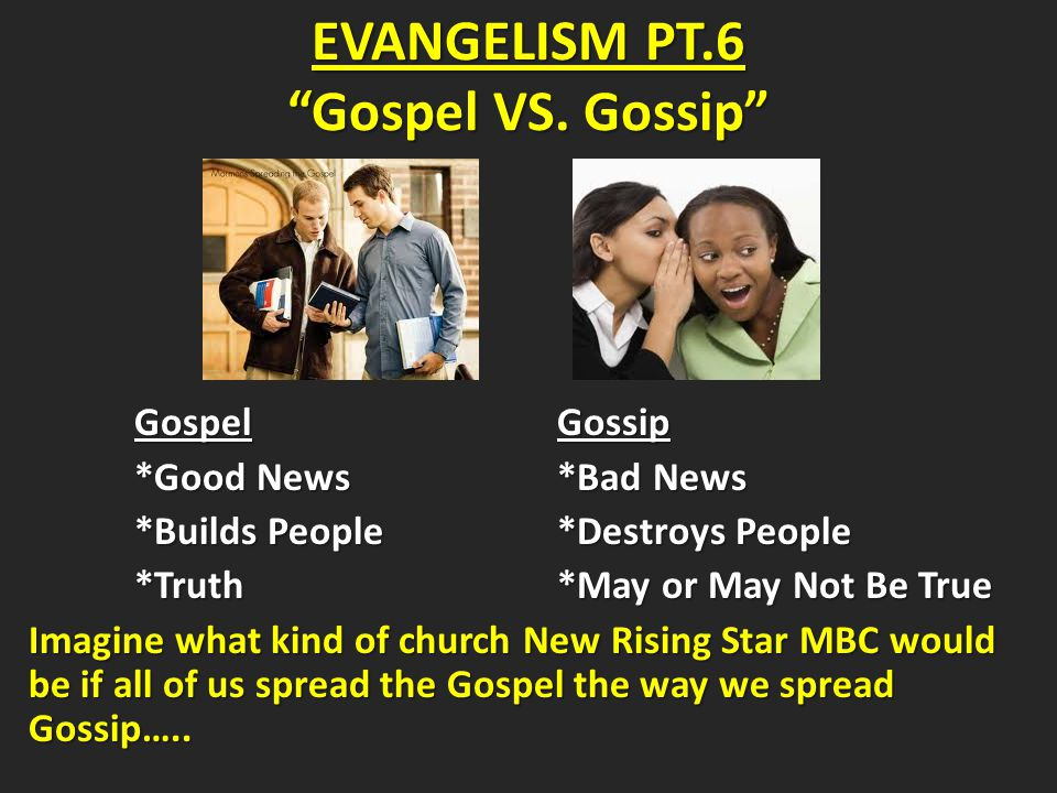 GospelGossip GospelGossip *Good News*Bad News *Builds People*Destroys People *Truth*May or May Not Be True Imagine what kind of church New Rising Star MBC would be if all of us spread the Gospel the way we spread Gossip…..
