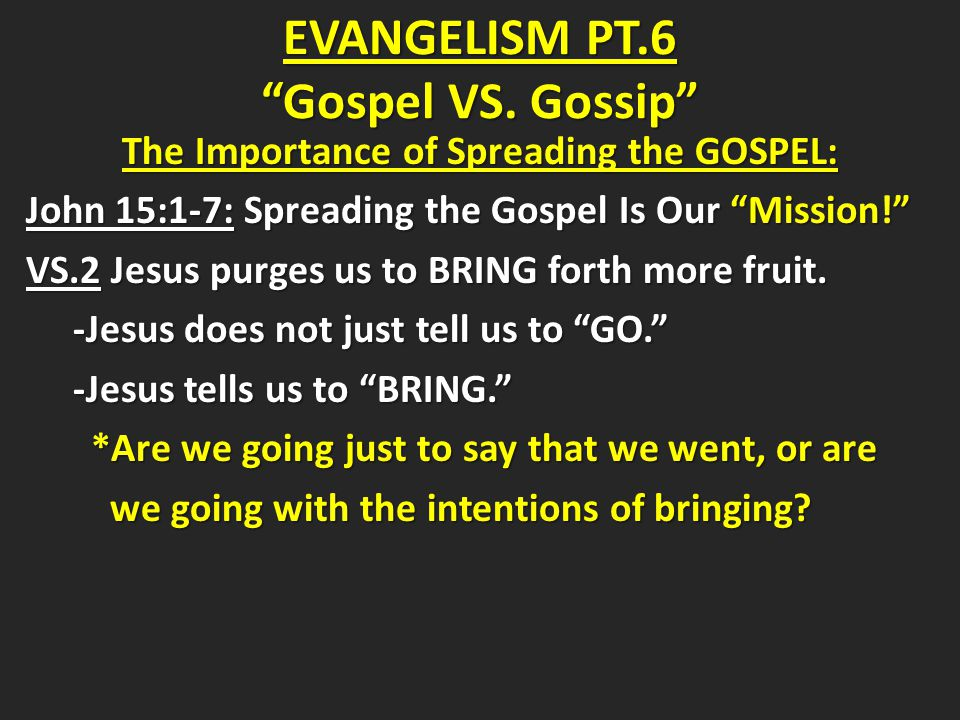 The Importance of Spreading the GOSPEL The Importance of Spreading the GOSPEL John 15:1-7 VS.3-6 Jesus tells his disciples and us that we must remain connected to him to win souls and produce Godly character.