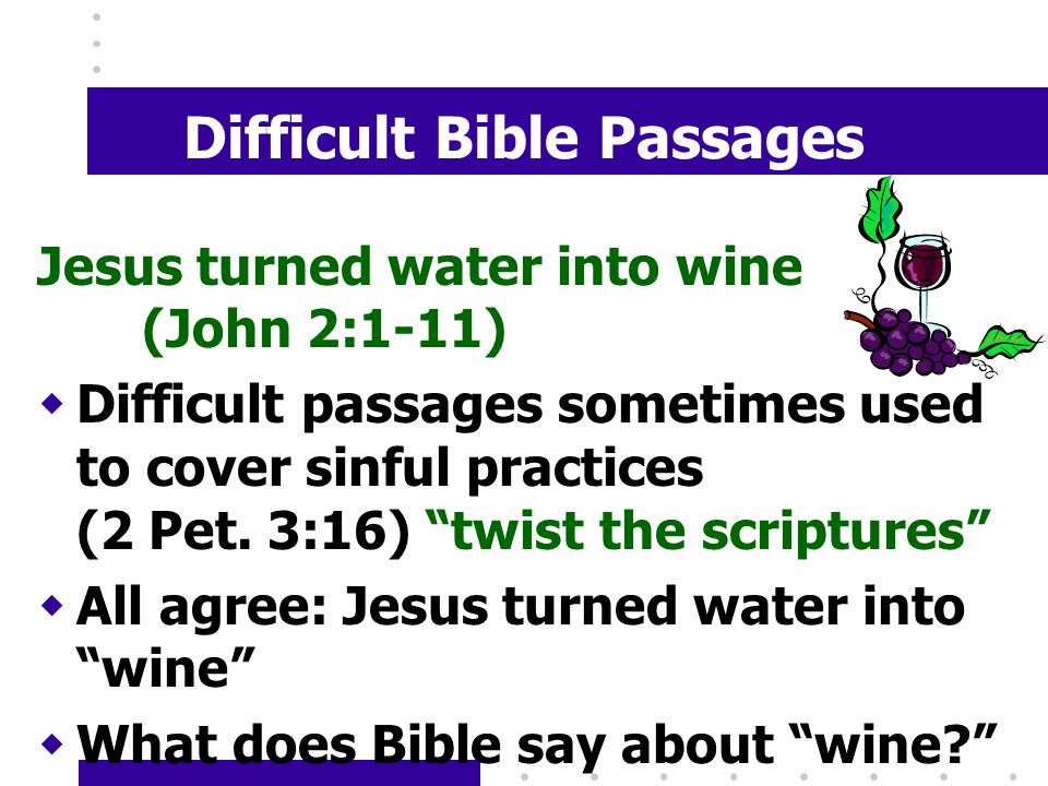 Difficult Bible Passages Jesus turned water into wine (John 2:1-11) wDifficult passages sometimes used to cover sinful practices (2 Pet.