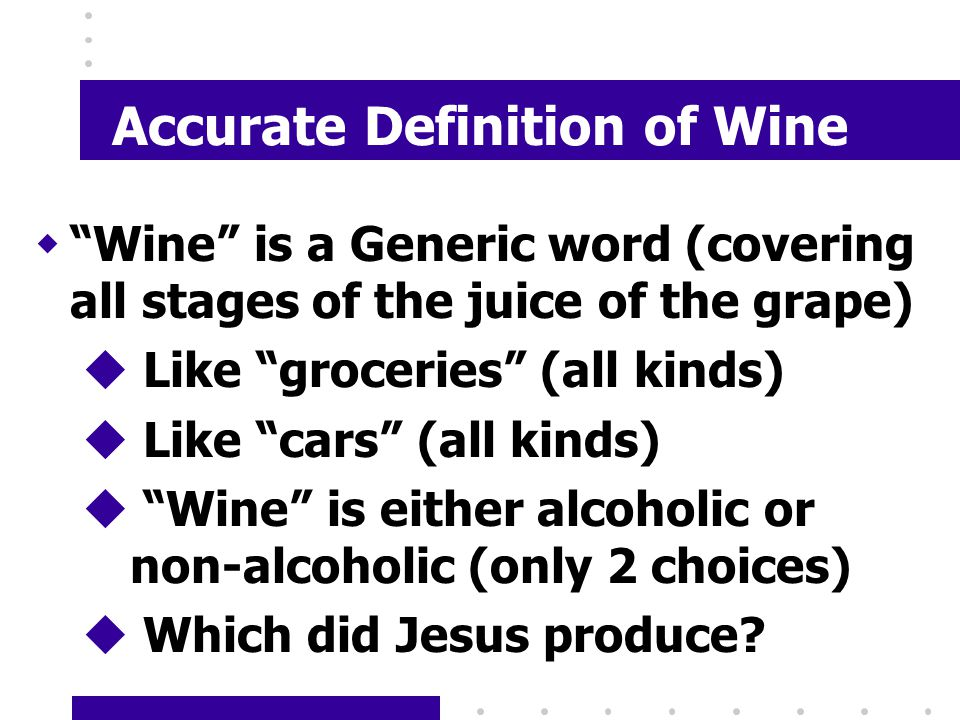 Accurate Definition of Wine w Wine is a Generic word (covering all stages of the juice of the grape) u Like groceries (all kinds) u Like cars (all kinds) u Wine is either alcoholic or non-alcoholic (only 2 choices) u Which did Jesus produce