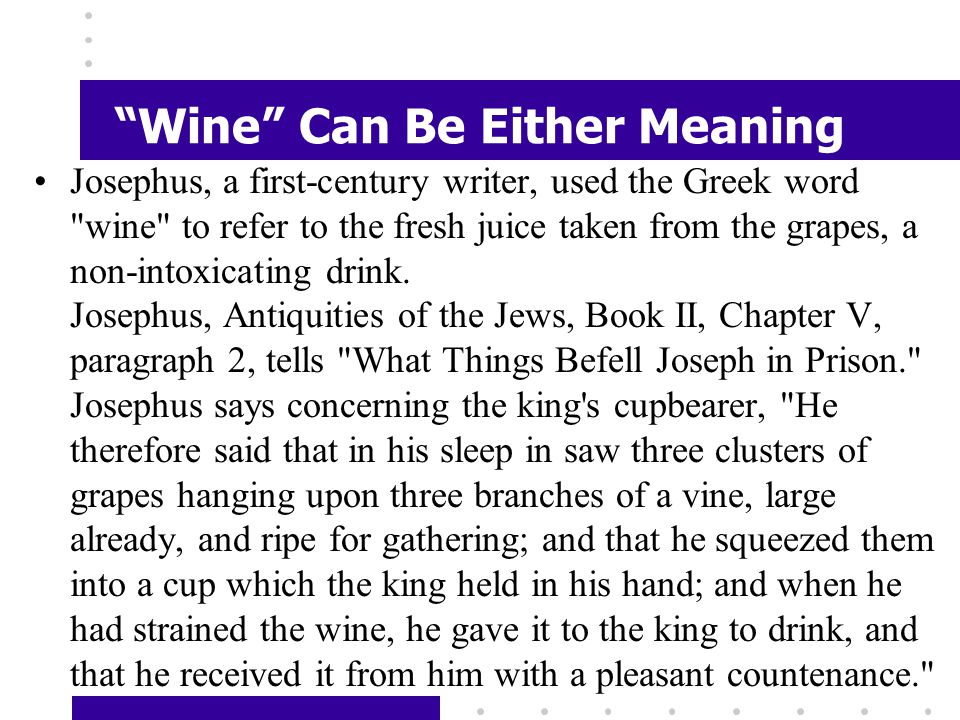 Wine Can Be Either Meaning Josephus, a first-century writer, used the Greek word wine to refer to the fresh juice taken from the grapes, a non-intoxicating drink.
